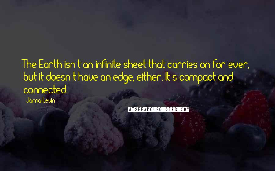 Janna Levin quotes: The Earth isn't an infinite sheet that carries on for ever, but it doesn't have an edge, either. It's compact and connected.