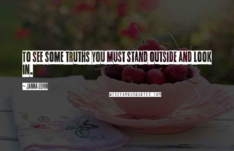 Janna Levin quotes: To see some truths you must stand outside and look in.