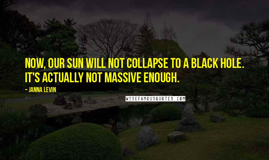 Janna Levin quotes: Now, our Sun will not collapse to a black hole. It's actually not massive enough.