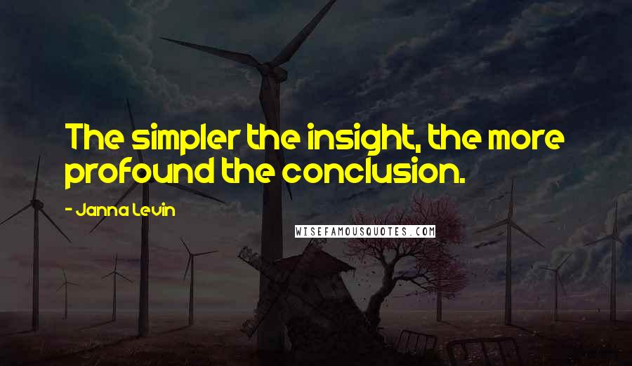 Janna Levin quotes: The simpler the insight, the more profound the conclusion.
