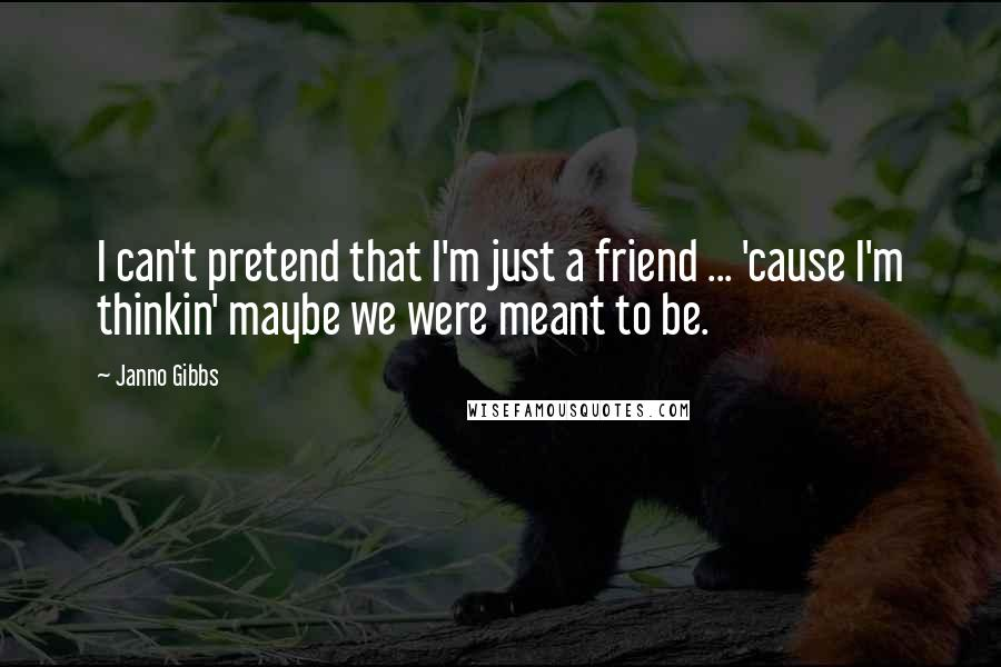 Janno Gibbs quotes: I can't pretend that I'm just a friend ... 'cause I'm thinkin' maybe we were meant to be.