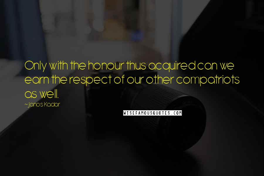 Janos Kadar quotes: Only with the honour thus acquired can we earn the respect of our other compatriots as well.