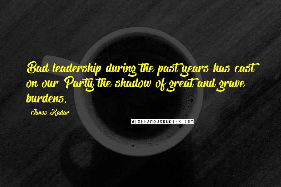 Janos Kadar quotes: Bad leadership during the past years has cast on our Party the shadow of great and grave burdens.