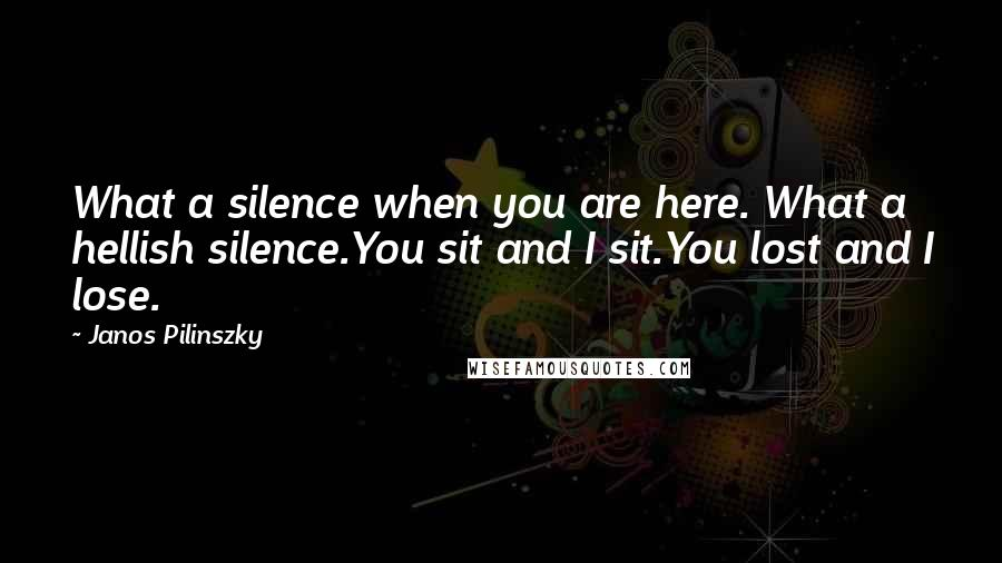Janos Pilinszky quotes: What a silence when you are here. What a hellish silence.You sit and I sit.You lost and I lose.