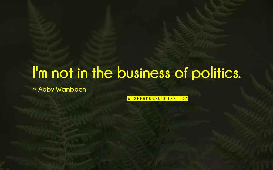 January 13 Quotes By Abby Wambach: I'm not in the business of politics.
