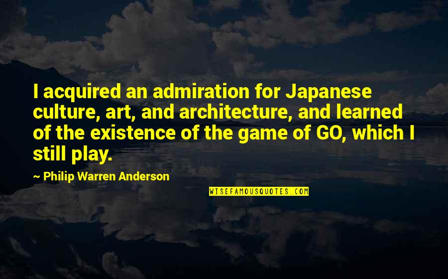 Japanese Culture Quotes By Philip Warren Anderson: I acquired an admiration for Japanese culture, art,