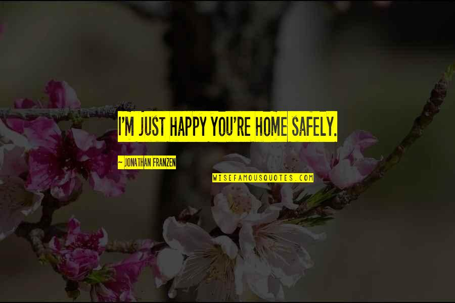 Japanese Hospitality Quotes By Jonathan Franzen: I'm just happy you're home safely.