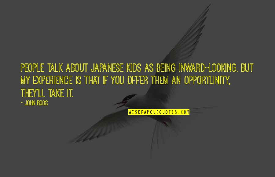 Japanese People Quotes By John Roos: People talk about Japanese kids as being inward-looking.