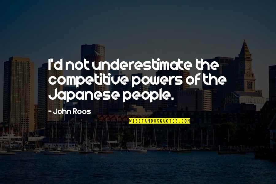 Japanese People Quotes By John Roos: I'd not underestimate the competitive powers of the