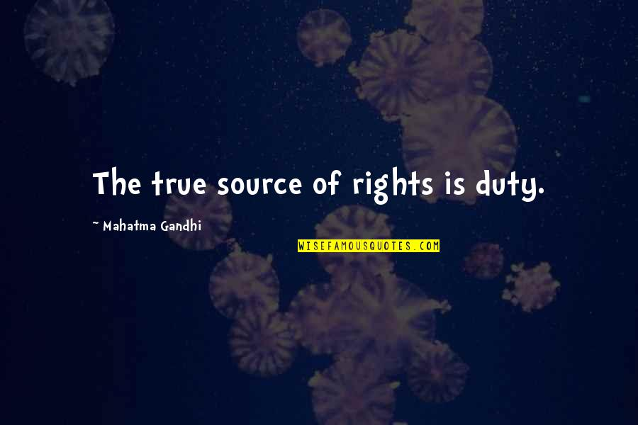 Japanese People Quotes By Mahatma Gandhi: The true source of rights is duty.