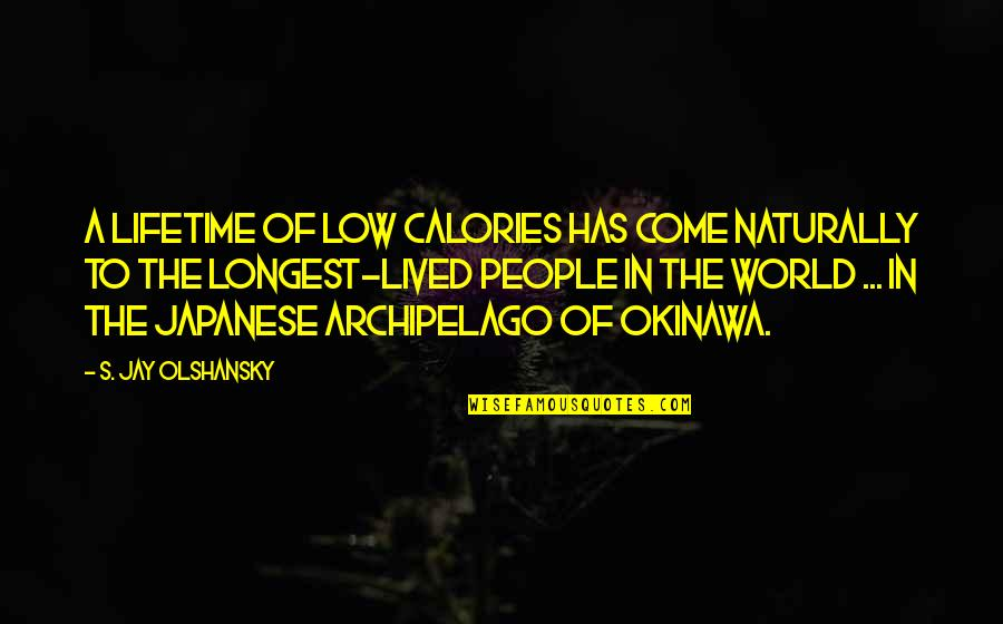 Japanese People Quotes By S. Jay Olshansky: A lifetime of low calories has come naturally