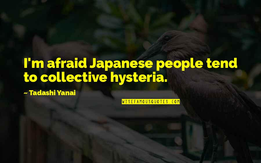 Japanese People Quotes By Tadashi Yanai: I'm afraid Japanese people tend to collective hysteria.