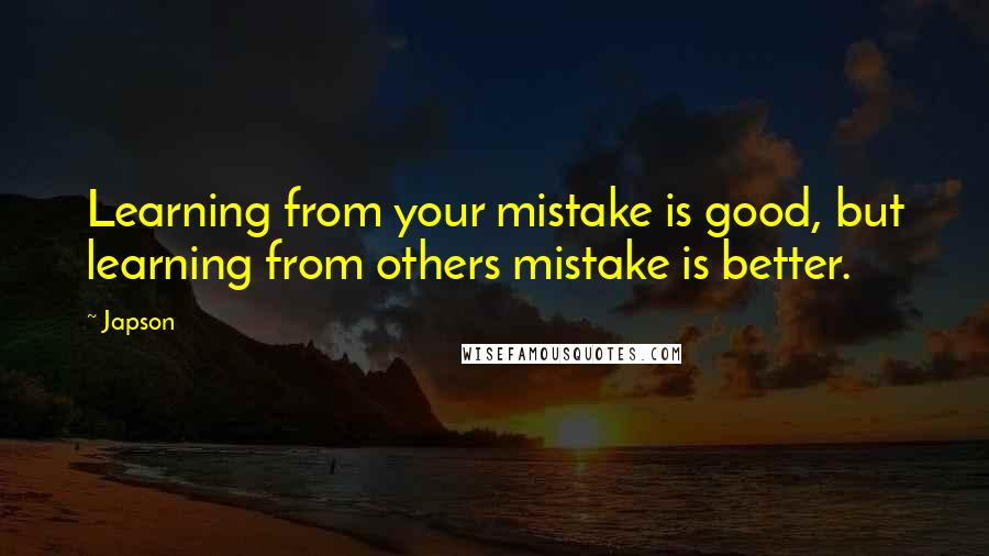 Japson quotes: Learning from your mistake is good, but learning from others mistake is better.