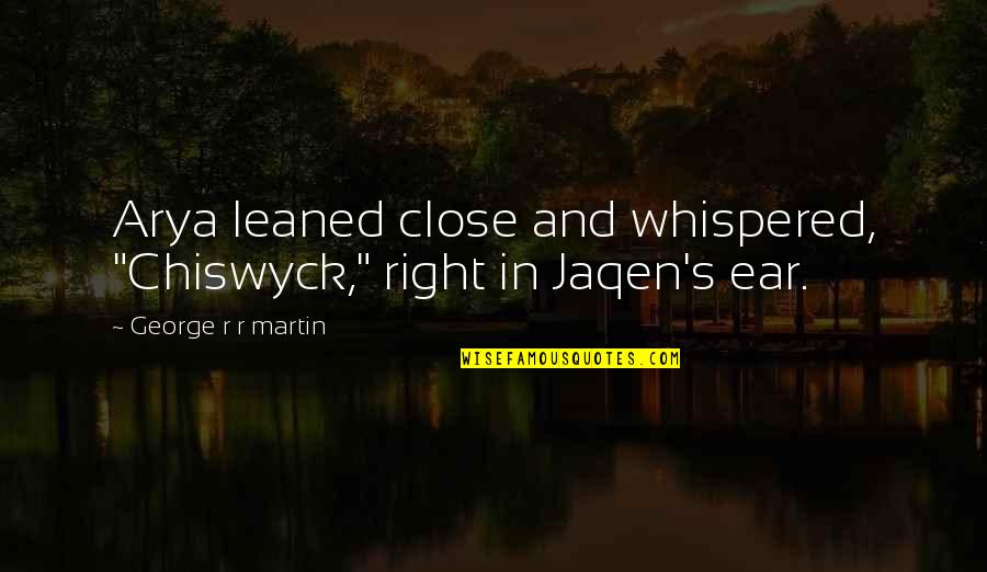 """Jaqen H'ghar Arya Quotes By George R R Martin: Arya leaned close and whispered, """"Chiswyck,"""" right in"""