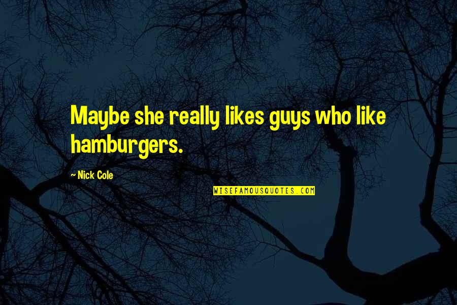 Jaqen H'ghar Book Quotes By Nick Cole: Maybe she really likes guys who like hamburgers.