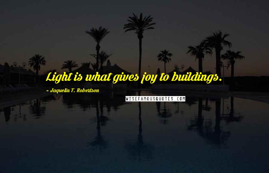 Jaquelin T. Robertson quotes: Light is what gives joy to buildings.
