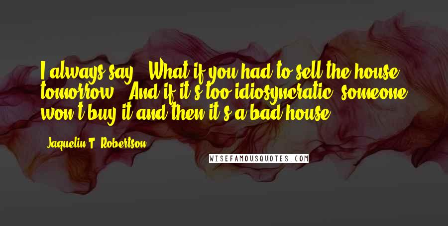 Jaquelin T. Robertson quotes: I always say, 'What if you had to sell the house tomorrow?' And if it's too idiosyncratic, someone won't buy it and then it's a bad house.