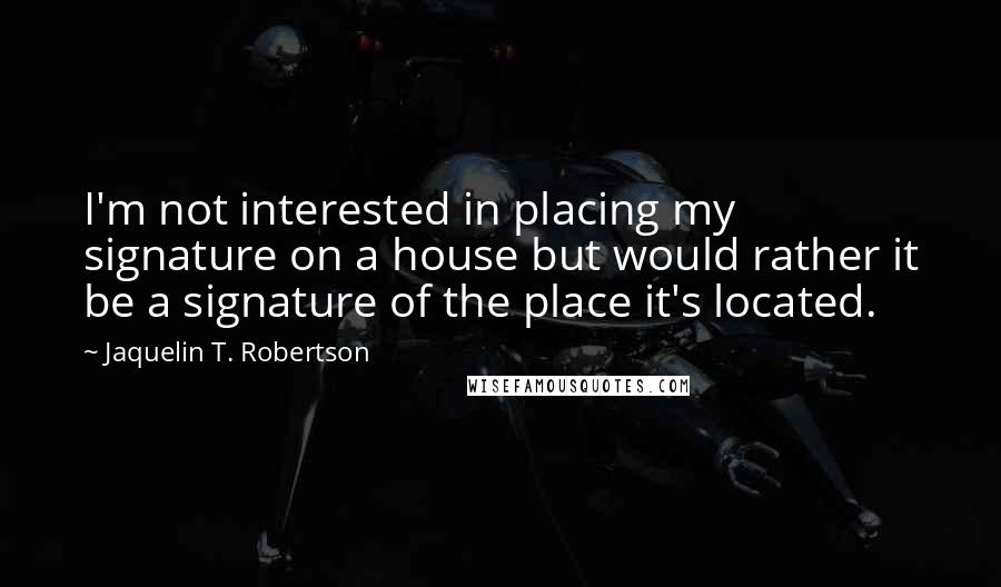 Jaquelin T. Robertson quotes: I'm not interested in placing my signature on a house but would rather it be a signature of the place it's located.