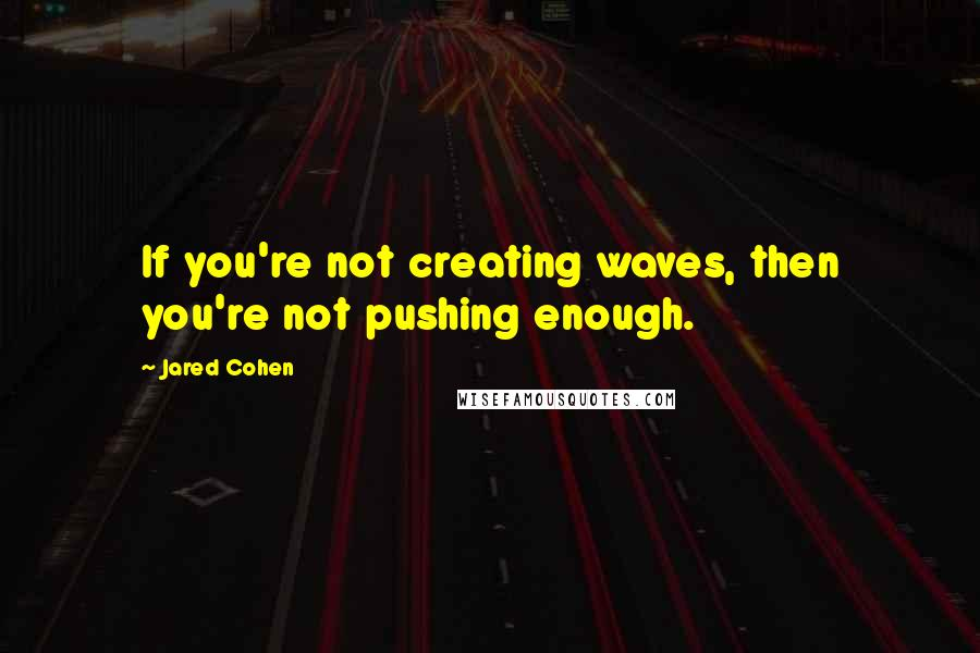 Jared Cohen quotes: If you're not creating waves, then you're not pushing enough.