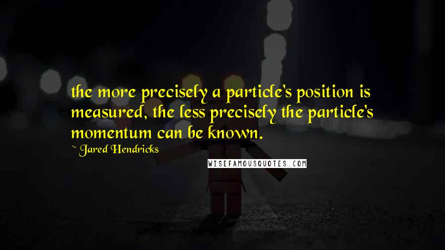 Jared Hendricks quotes: the more precisely a particle's position is measured, the less precisely the particle's momentum can be known.