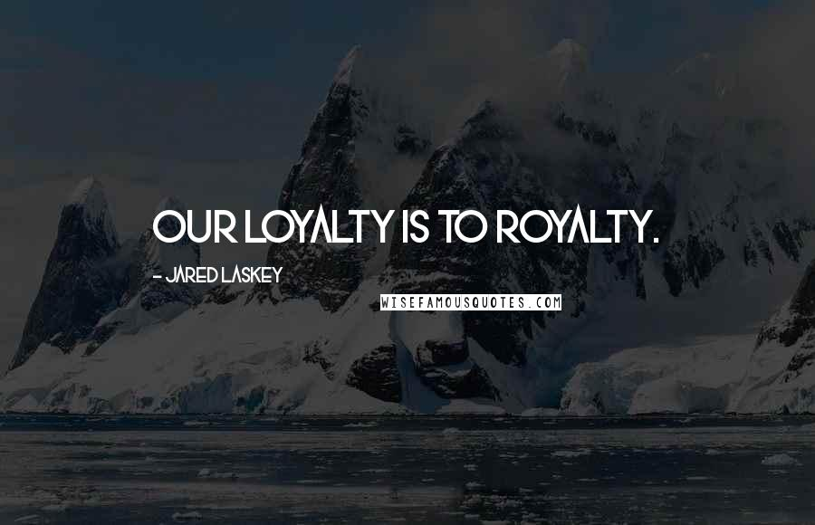Jared Laskey quotes: Our loyalty is to royalty.