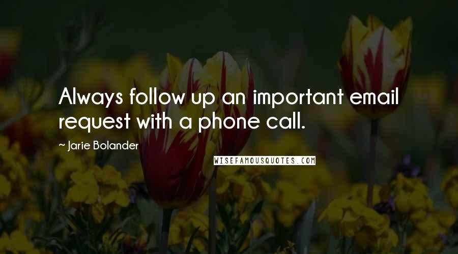 Jarie Bolander quotes: Always follow up an important email request with a phone call.