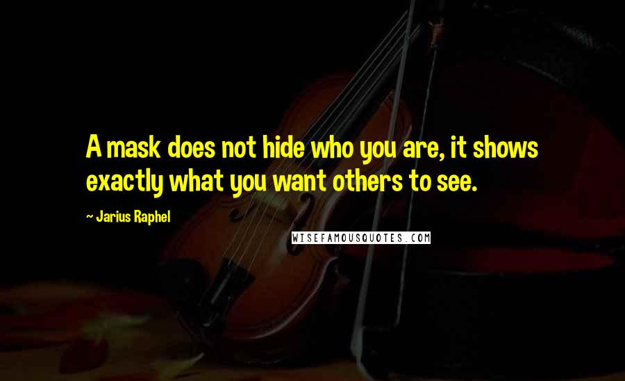 Jarius Raphel quotes: A mask does not hide who you are, it shows exactly what you want others to see.