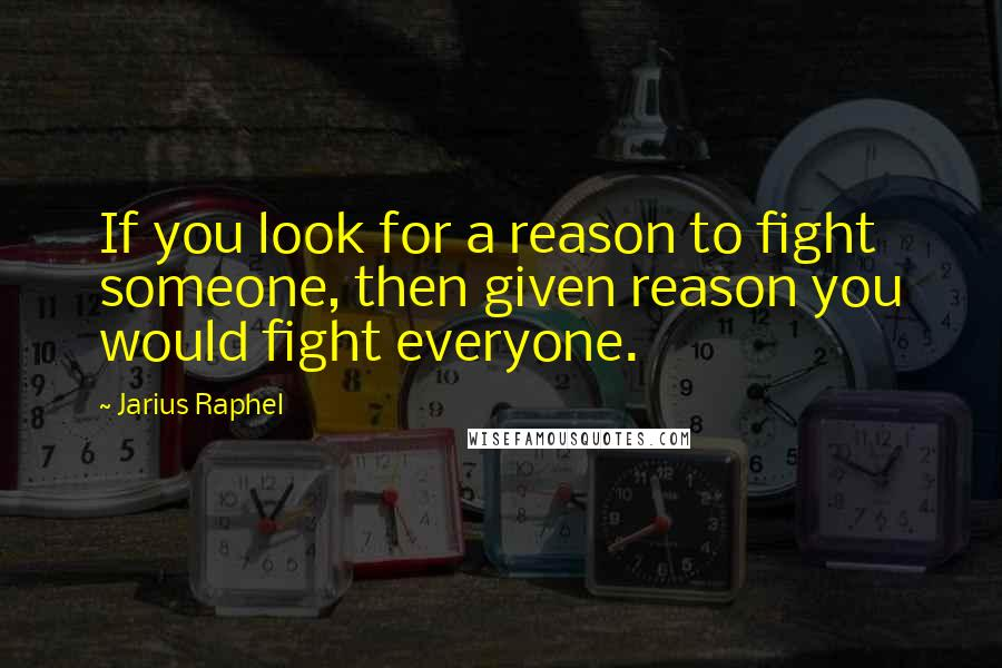 Jarius Raphel quotes: If you look for a reason to fight someone, then given reason you would fight everyone.