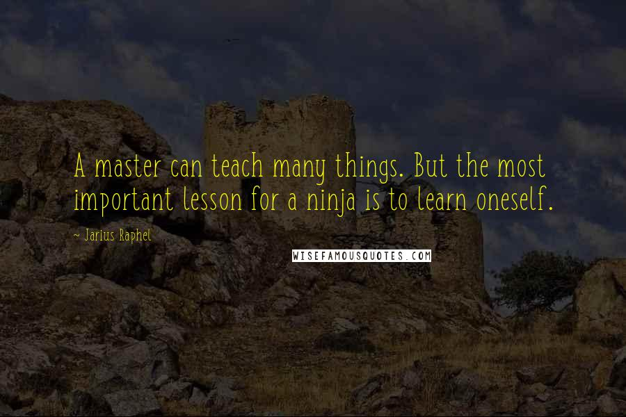 Jarius Raphel quotes: A master can teach many things. But the most important lesson for a ninja is to learn oneself.