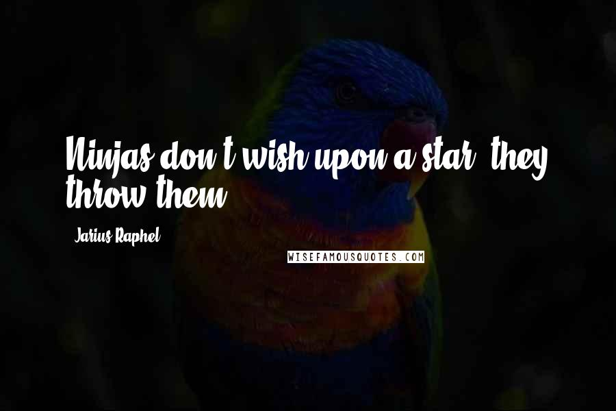 Jarius Raphel quotes: Ninjas don't wish upon a star, they throw them.
