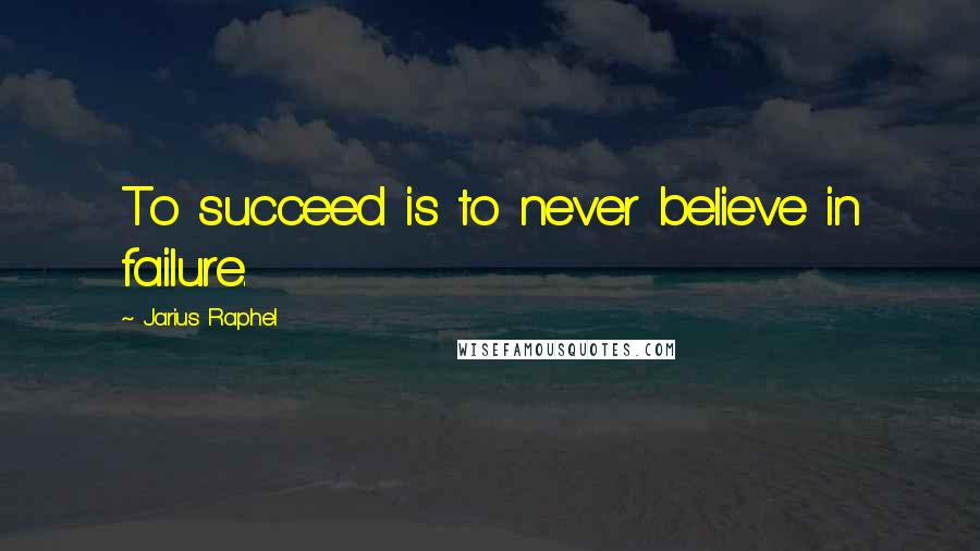 Jarius Raphel quotes: To succeed is to never believe in failure.