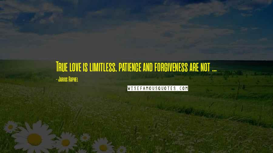 Jarius Raphel quotes: True love is limitless, patience and forgiveness are not ...