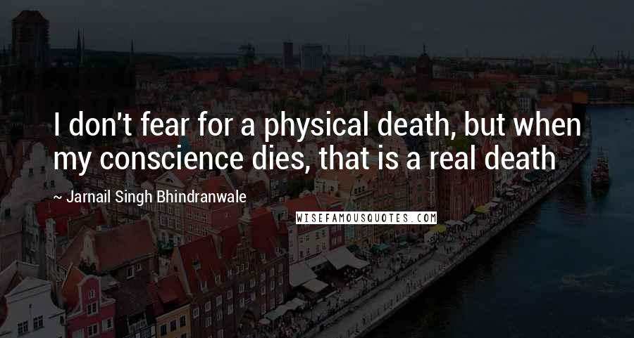 Jarnail Singh Bhindranwale quotes: I don't fear for a physical death, but when my conscience dies, that is a real death