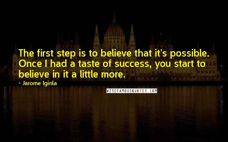 Jarome Iginla quotes: The first step is to believe that it's possible. Once I had a taste of success, you start to believe in it a little more.