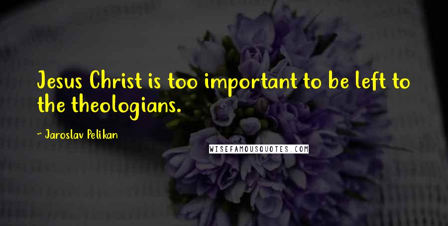 Jaroslav Pelikan quotes: Jesus Christ is too important to be left to the theologians.