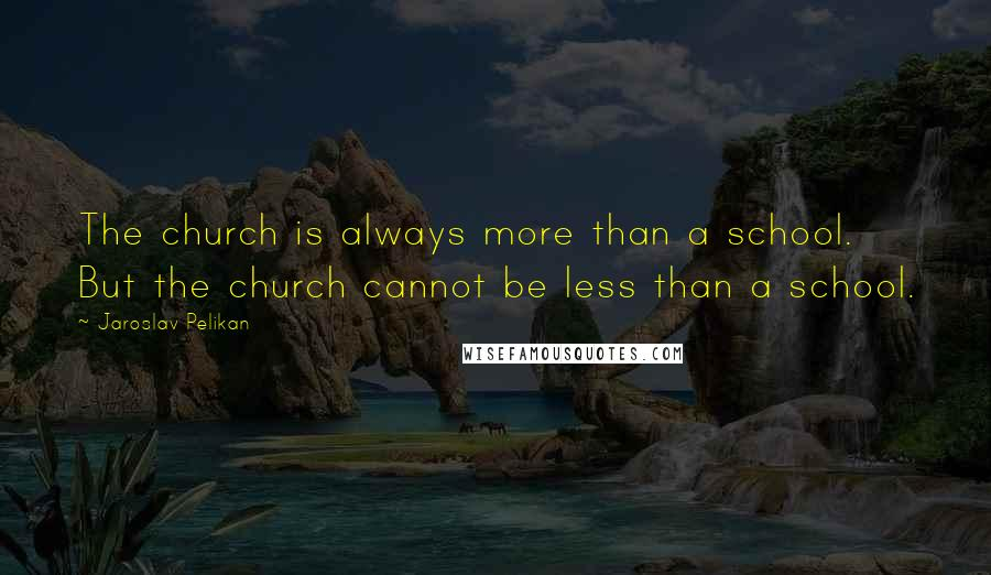 Jaroslav Pelikan quotes: The church is always more than a school. But the church cannot be less than a school.
