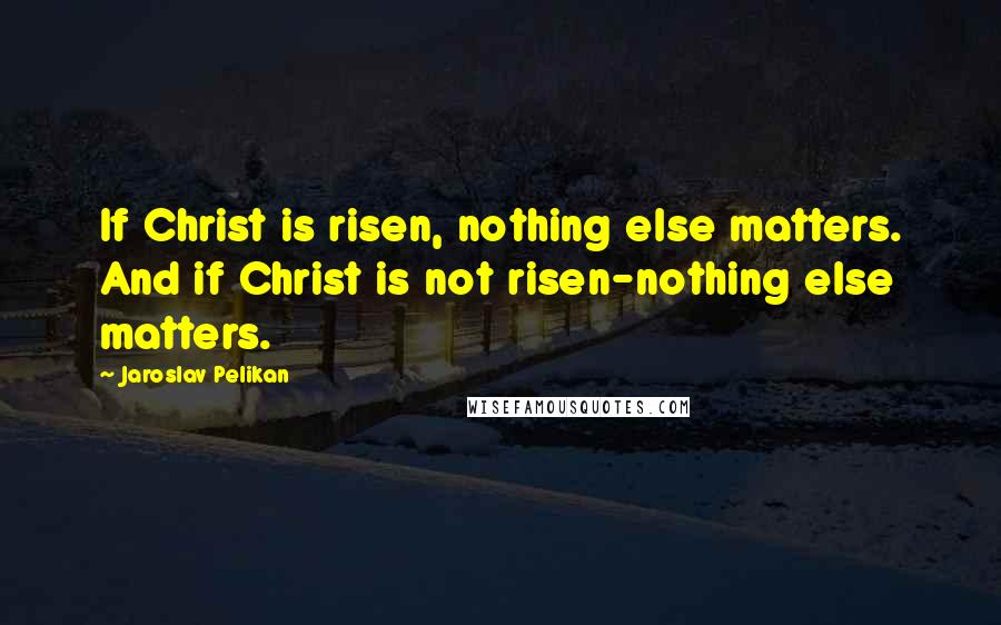 Jaroslav Pelikan quotes: If Christ is risen, nothing else matters. And if Christ is not risen-nothing else matters.