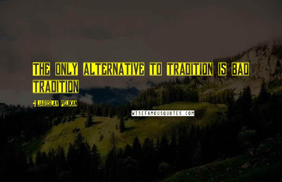 Jaroslav Pelikan quotes: The only alternative to tradition is bad tradition