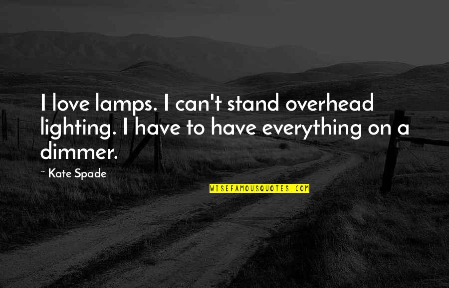 Jasbir Puar Quotes By Kate Spade: I love lamps. I can't stand overhead lighting.