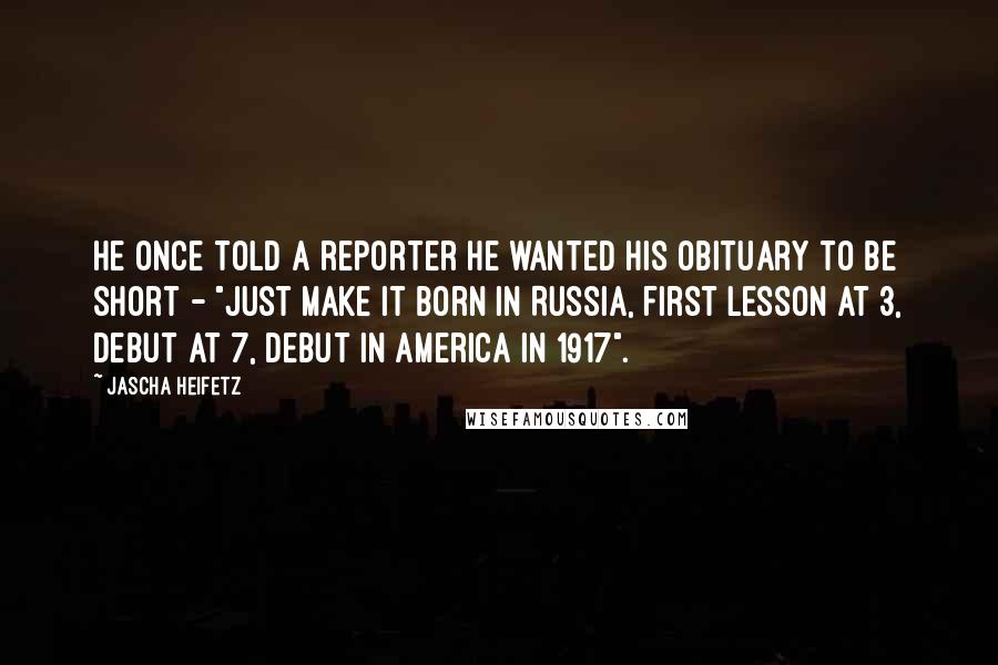 "Jascha Heifetz quotes: He once told a reporter he wanted his obituary to be short - ""just make it born in Russia, first lesson at 3, debut at 7, debut in America in"