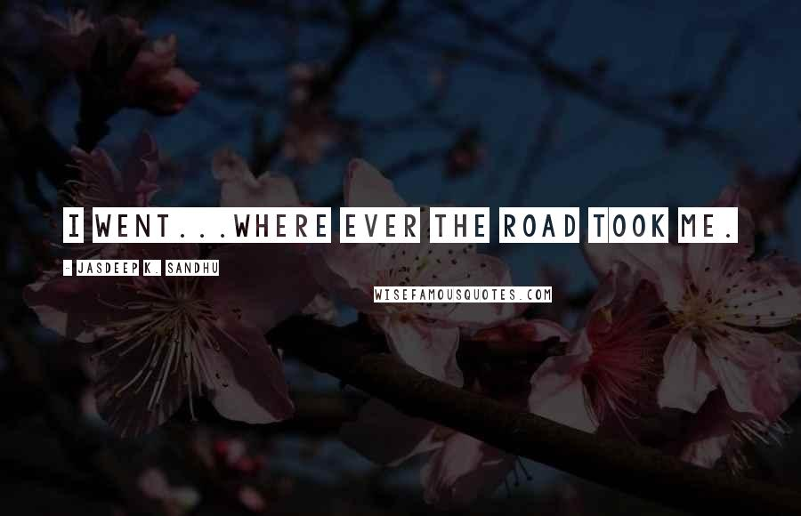 Jasdeep K. Sandhu quotes: I went...where ever the road took me.