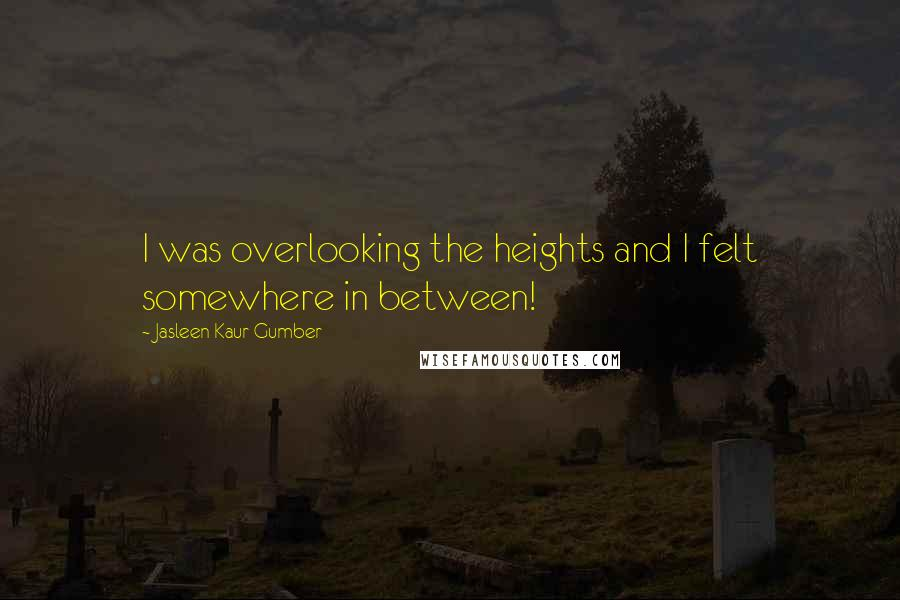 Jasleen Kaur Gumber quotes: I was overlooking the heights and I felt somewhere in between!