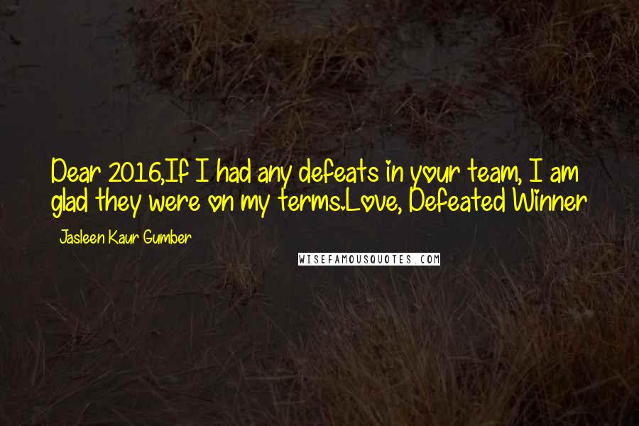 Jasleen Kaur Gumber quotes: Dear 2016,If I had any defeats in your team, I am glad they were on my terms.Love, Defeated Winner