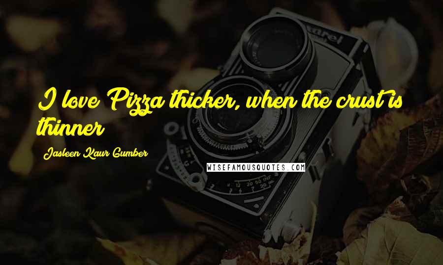 Jasleen Kaur Gumber quotes: I love Pizza thicker, when the crust is thinner!