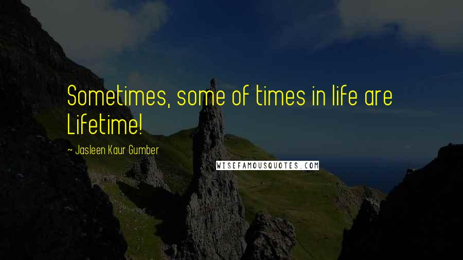 Jasleen Kaur Gumber quotes: Sometimes, some of times in life are Lifetime!
