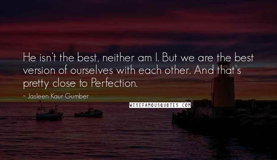 Jasleen Kaur Gumber quotes: He isn't the best, neither am I. But we are the best version of ourselves with each other. And that's pretty close to Perfection.