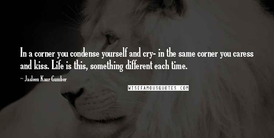 Jasleen Kaur Gumber quotes: In a corner you condense yourself and cry- in the same corner you caress and kiss. Life is this, something different each time.