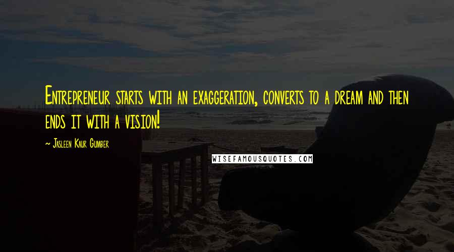 Jasleen Kaur Gumber quotes: Entrepreneur starts with an exaggeration, converts to a dream and then ends it with a vision!