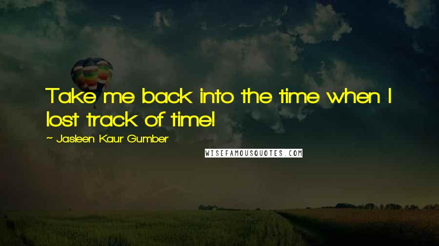Jasleen Kaur Gumber quotes: Take me back into the time when I lost track of time!