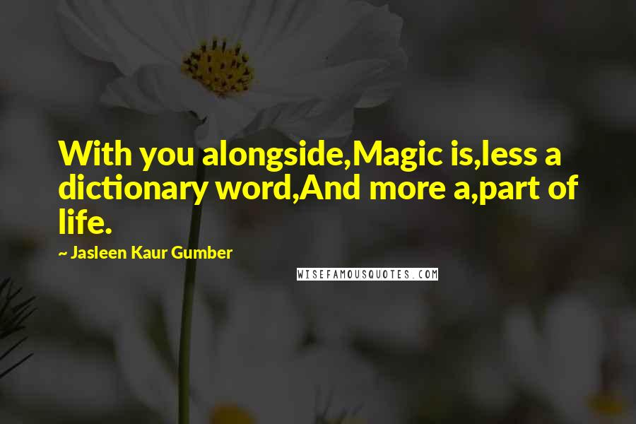 Jasleen Kaur Gumber quotes: With you alongside,Magic is,less a dictionary word,And more a,part of life.